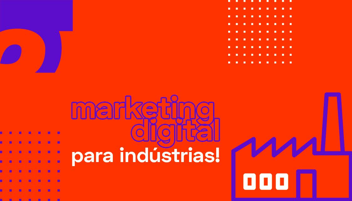 Tudo que você precisa saber sobre marketing digital para indústrias!